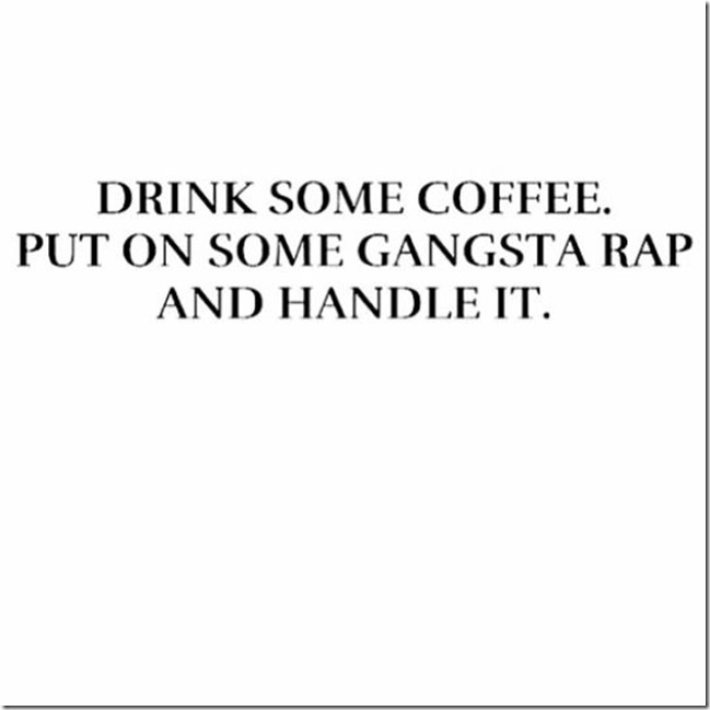 Drink some coffee, put on some gangsta rap, and handle it.