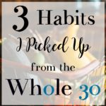 3 Habits I've Picked Up From The Whole 30 (And Why I'm Stopping the Program)