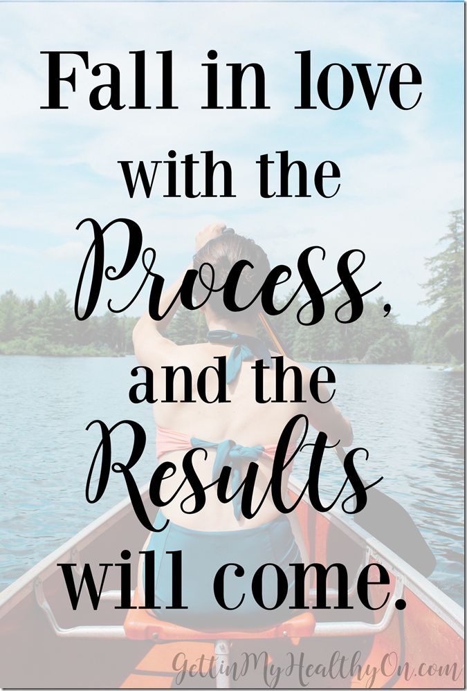 Fall in love with the process and the results will come