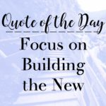 Quote of the Day: Focus on Building the New