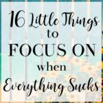 16 Little Things to Focus on When Everything Sucks