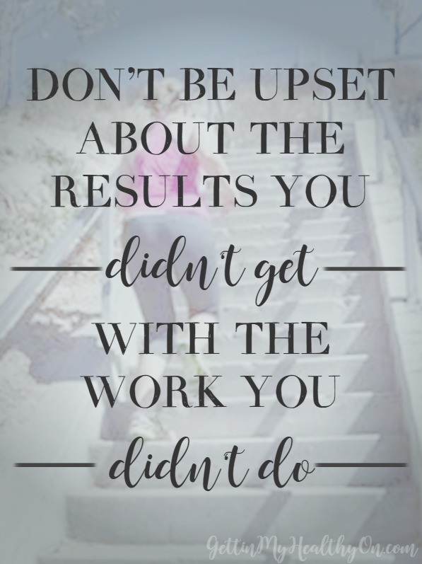Don't be upset about the results you didn't get with the work you didn't do