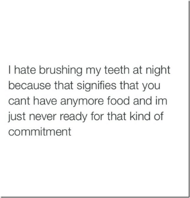 I hate brushing my teeth at night because that signifies you can't have anymore food and I am just never ready for that kind of commitment.