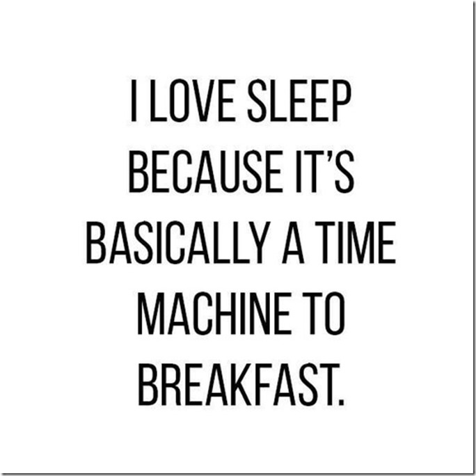 I love sleep because it's basically a time machine to breakfast.