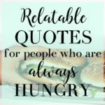 Relatable quotes for people whoa re always hungry.