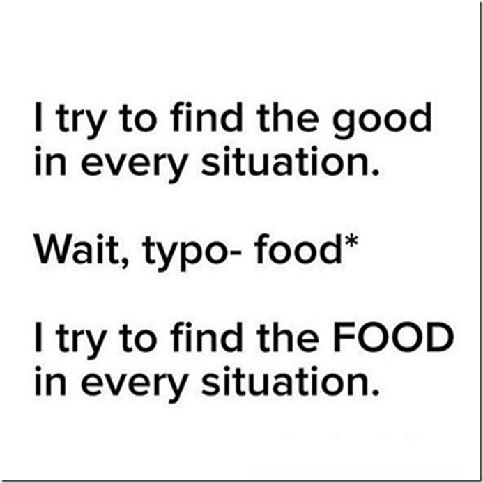 i try to find the good in every situation. wait typo. food. i try to find the food in every situation
