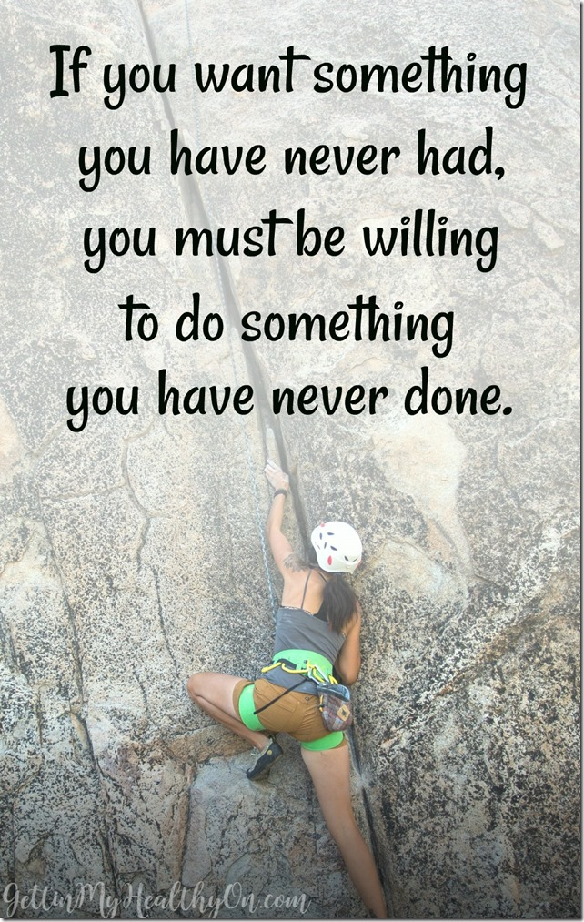 If you want something you have never had, you must be willing to do something you have never done.