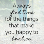 Find Time for What Makes You Happy to Be Alive