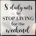 8 Daily Acts to Stop Living for the Weekend